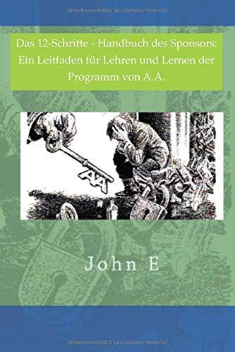 Das 12 Schritte-Handbuch des Sponsors: Ein Leitfaden für Lehren und Lernen der Programm von A.A.