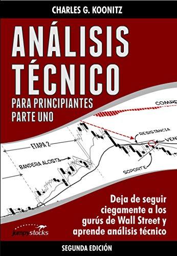 Análisis técnico para principiantes Parte uno (Segunda edición): Deja de seguir ciegamente a los gurús de Wall Street y aprende análisis técnico por Charles G. Koonitz