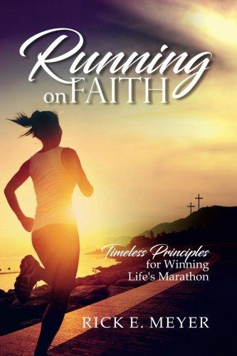 Running on Faith: Timeless Principles for Winning Life's Marathon por Rick E Meyer