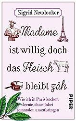 Madame ist willig, doch das Fleisch bleibt zäh: Wie ich in Paris kochen lernte, ohne dabei jemanden umzubringen