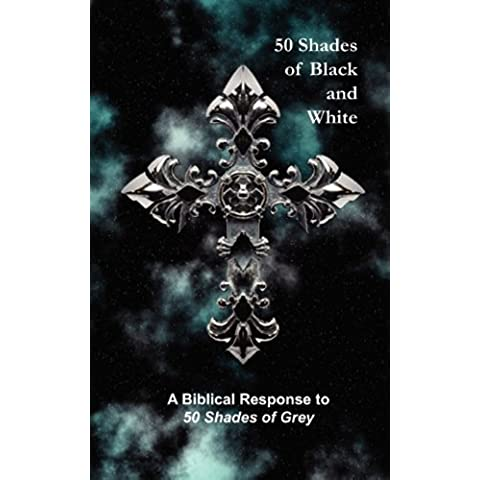 50 Shades of Black and White: A Biblical Response to 50 Shades of Grey
