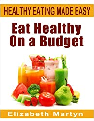 Eat Healthy On A Budget: How to save money on food and groceries and eat healthily on budget. Over 120 money-saving tips