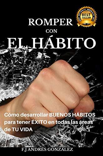 Romper con el Hábito: Cómo desarrollar buenos hábitos para tener ...