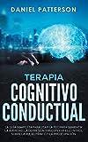 Terapia Cognitivo-Conductual: La Guía Completa para Usar la TCC para Combatir la Ansiedad, la Depresión y Recuperar el Control sobre la Ira, el Pánico y la Preocupación.