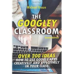 The Googley Classroom: Over 200 Ideas How to Use Google Apps Creatively and Effectively in your Class