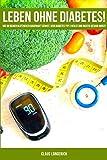 Leben ohne Diabetes!: Wie Du Deinen Blutzucker dauerhaft senkst, Dein Diabetes Typ 2 heilst und richtig gesund wirst! -