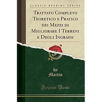 Trattato Completo Teoretico E Pratico Dei Mezzi Di Migliorare I Terreni E Degli Ingrassi (Classic Reprint)