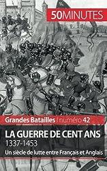 La guerre de Cent Ans. 1337-1453: Un sicle de lutte entre Franais et Anglais
