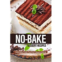 No-Bake Dessert Recipes: Delectable Treats That Don't Require Baking (English Edition)