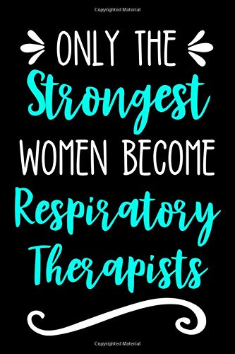 Only the Strongest Women Become Respiratory Therapists: Lined Journal Notebook for RTs