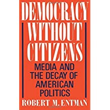Democracy Without Citizens: Media and the Decay of American Politics by Robert M. Entman (1991-08-15)