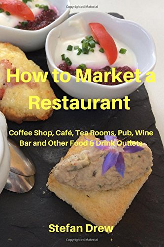 How to Market a Restaurant, Coffee Shop, Café, Tea Rooms, Pub, Wine Bar and Other Food and Drink Outlets (How to Market a Restaurant etc, Band 1)