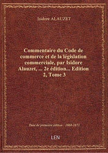 Commentaire du Code de commerce et de la législation commerciale, par Isidore Alauzet,... 2e édition par Isidore ALAUZET