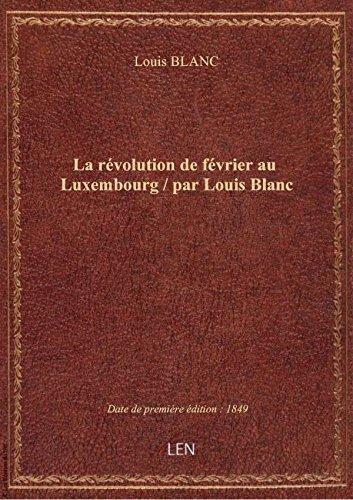 La révolution de février au Luxembourg / par Louis Blanc