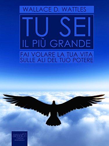 Tu sei il più grande: Fai volare la tua vita sulle ali del tuo potere (Self-Help e Scienza della Mente)