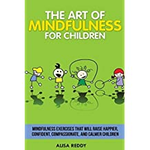 The Art of Mindfulness for Children: Mindfulness exercises that will raise happier, confident, compassionate, and calmer children. by Alisa Reddy (2014-03-22)