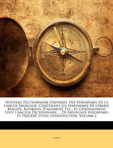 Nouveau Dictionnaire Universel Des Synonymes de La Langue Francaise: Contenant Les Synonymes de Girard, Beauzee, Roubaud, D'Alembert, Etc., Et ... Et Precede D'Une Introduction, Volume par Guizot