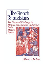 The French Paracelsians: The Chemical Challenge to Medical and Scientific Tradition in Early Modern France