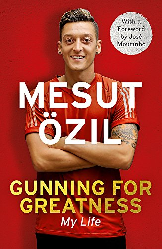 Gunning for Greatness: My Life: With an introduction by Jose Mourinho por Mesut Özil