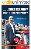 How to SUCCESSFULLY Invest In Property: The Ultimate guide to becoming a property millionaire in 5 years