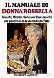 Il Manuale di Donna Rossella: Trucchi, Ricette, Soluzioni Economiche per gestire la casa in modo perfetto