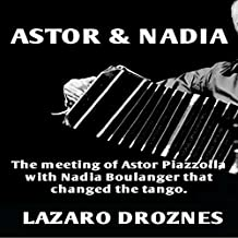 Astor & Nadia: The Meeting of Astor Piazzolla with Nadia Boulanger That Changed the Tango: Miradas Sobre El Tango Argentino, Book 1 [Perspectives on the Argentine Tango, Book 1]