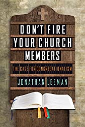 Don't Fire Your Church Members: The Case for Congregationalism