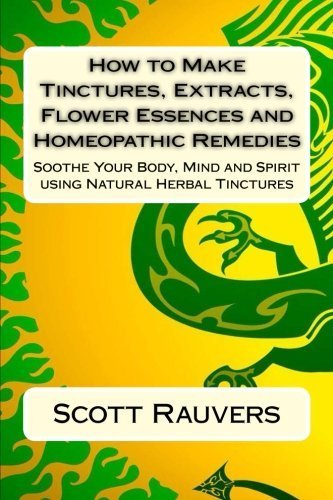 how-to-make-tinctures-extracts-flower-essences-and-homeopathic-remedies-soothe-your-body-mind-and-sp