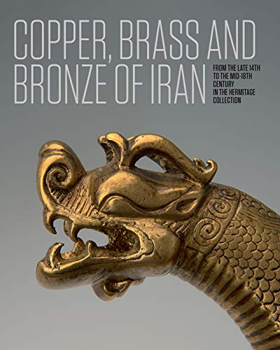 Iranian Copper, Brass and Bronze of Iran: Of the late 14th to the mid-18th centuries in the Collection of the State Hermitage Museum -