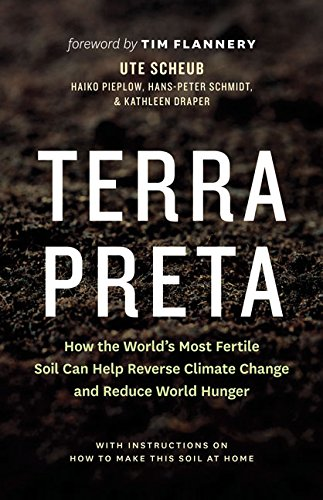 Terra Preta: How the World's Most Fertile Soil Can Help Reverse Climate Change and Reduce World Hunger por Ute Scheub
