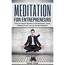 Meditation for Entrepreneurs:The Ultimate Guide to Increase Your Productivity as an Entrepreneur through Meditation (Meditation for beginners): (Mindfulness, ... productivity, yoga) (English Edition)