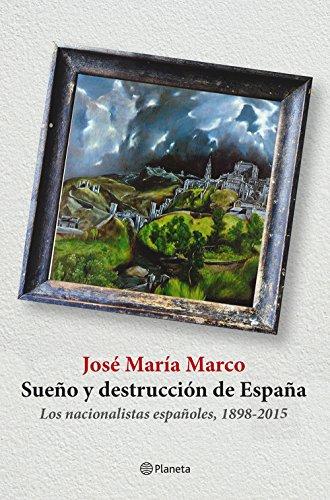 Sueño y destrucción de España: Los nacionalistas españoles (1898-2015) por José María Marco