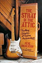 The Strat in the Attic: Thrilling Stories of Guitar Archaeology by Dickerson, Deke (2013)
