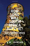 How Long Will South Africa Survive?: The Looming Crisis by R.W. Johnson (2015-11-01)
