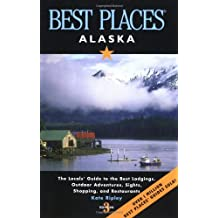 Best Places Alaska: The Locals' Guide to the Best Lodgings, Outdoor Adventures, Sights, Shopping, and Restaurants