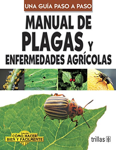 Manual De Plagas Y Enfermedades Agricolas/ Pests And Agricultural Illness Guide (Como Hacer Bien Y Facilmente / How to Do Well and Easily)