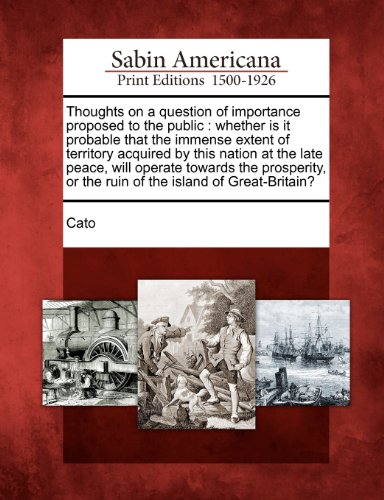 Thoughts on a question of importance proposed to the public: whether is it probable that the immense extent of territory acquired by this nation at ... or the ruin of the island of Great-Britain?