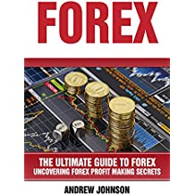 Forex: The Ultimate Guide to Forex: Uncovering Forex Profit Making Secrets (The Ultimate Guide To Trading Book 2) (English Edition)