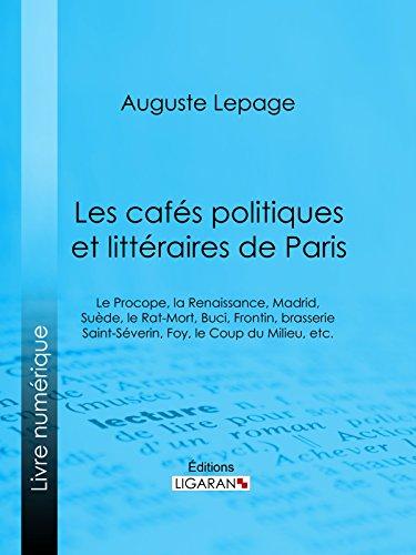 Les cafés politiques et littéraires de Paris: Le Procope, la Renaissance, Madrid, Suède, le Rat-Mort, Buci, Frontin, brasserie Saint-Séverin, Foy, le Coup du Milieu, etc.