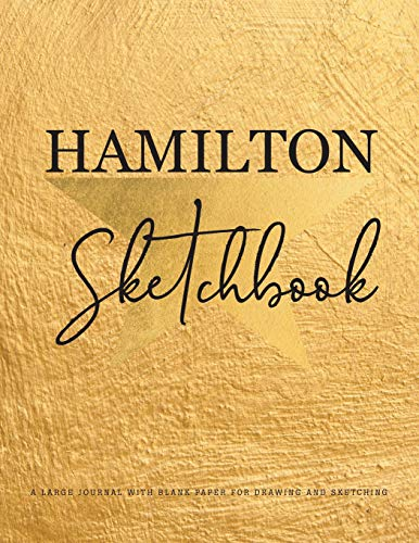 Hamilton Sketchbook: A Large Journal With Blank Paper For Drawing And Sketching Artist Edition | Creativity Sketch Book for Kids, Teens, Artists, Students | Blank Alexander Hamilton Revolution