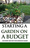 Starting a Garden on a Budget: Save Money and Start Your Garden on a Budget (English Edition)