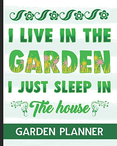 I Live In The Garden I Just Sleep In The House - Garden Planner: Ultimate Gardening Planner With Fun Garden Quote Cover Design - Track your Planting, Harvest, Budget, To-Do List & So Much More