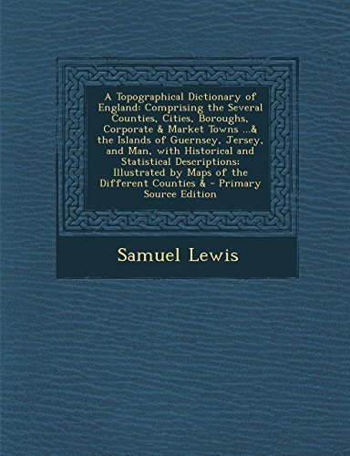 A Topographical Dictionary of England: Comprising the Several Counties, Cities, Boroughs, Corporate & Market Towns ...& the Islands of Guernsey, Jer by Lewis, Samuel (2014) Paperback