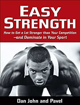 Easy Strength: How to Get a Lot Stronger Than Your Competition-And Dominate in Your Sport by [Tsatsouline, Pavel]