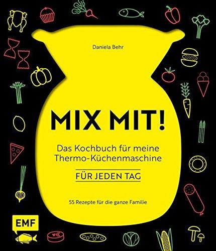 MIX MIT! Das Kochbuch für meine Thermo-Küchenmaschine - für jeden Tag: 55 Rezepte für die ganze Familie - Fünf-sterne-küchenmaschine