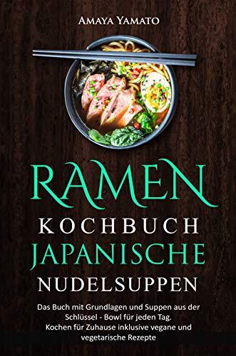 RAMEN KOCHBUCH - JAPANISCHE NUDELSUPPEN REZEPTE: Das Buch mit Grundlagen und Suppen aus der Schüssel - Bowl für jeden Tag. Kochen für Zuhause inklusive vegane und vegetarische Rezepte. (Schüssel Schwere)