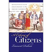 A Colony of Citizens: Revolution and Slave Emancipation in the French Caribbean, 1787-1804 (Published by the Omohundro Institute of Early American History ... and the University of North Carolina Press)