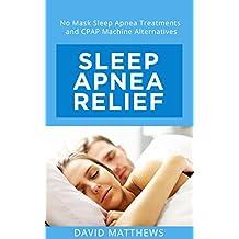 Sleep Apnea Relief: No Mask Sleep Apnea Treatments and CPAP Machine Alternatives (English Edition)