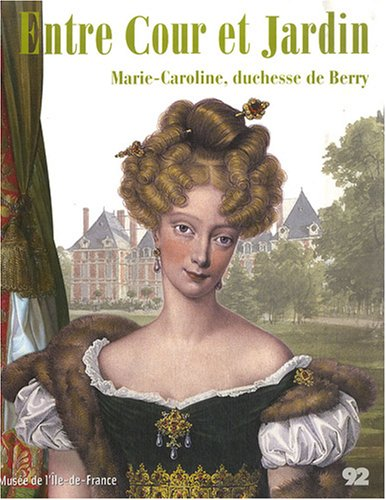 Entre Cour et Jardin : Marie-Caroline, duchesse de Berry