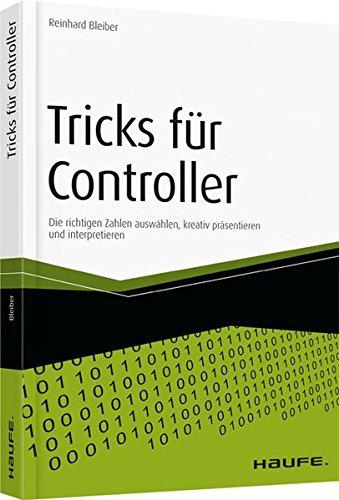 Tricks für Controller: Die richtigen Zahlen auswählen, kreativ präsentieren und interpretieren (Haufe Fachbuch)